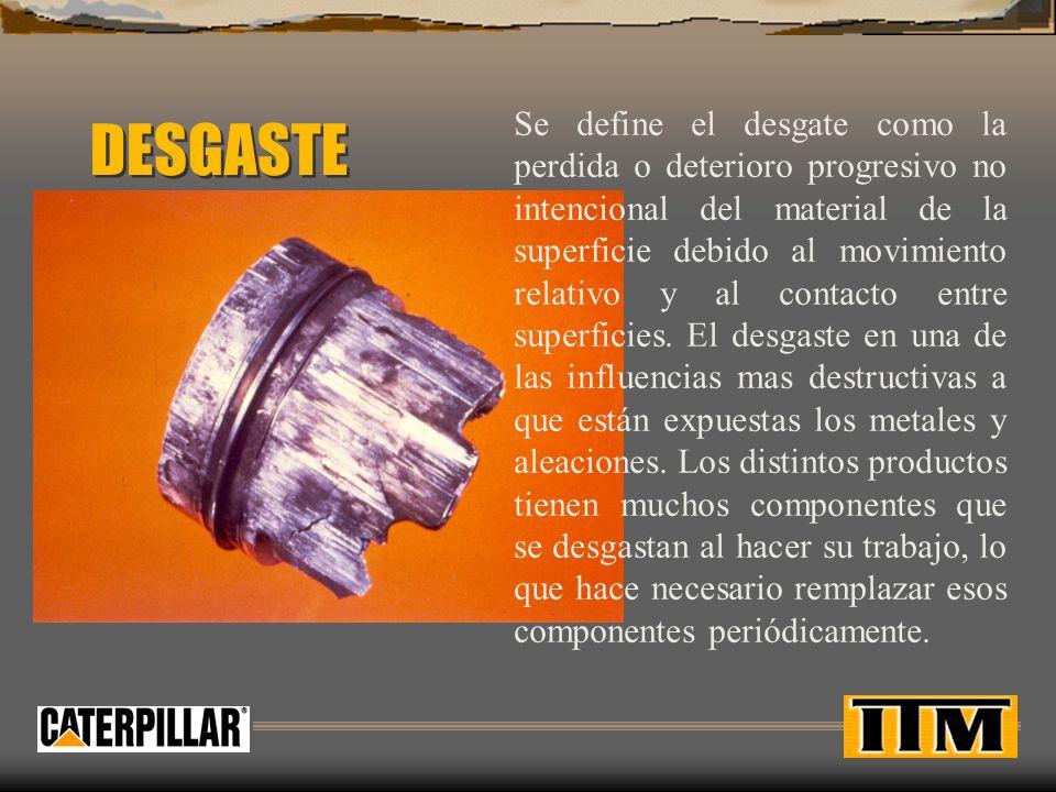 DESGASTE Se define el desgate como la perdida o deterioro progresivo no intencional del material de la superficie debido al movimiento relativo y al c
