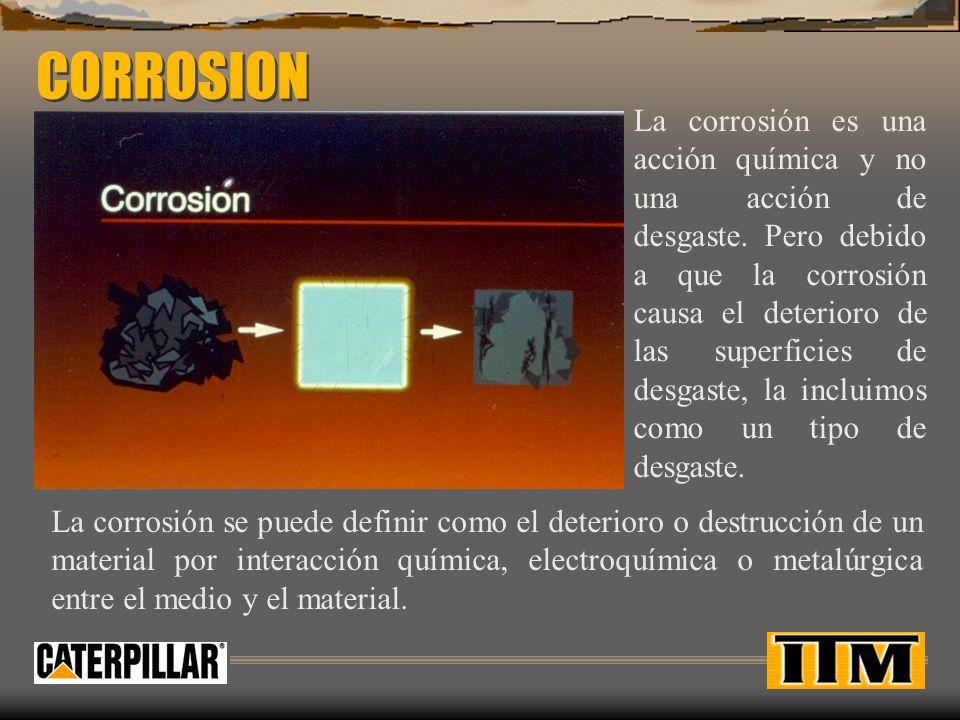 CORROSION La corrosión es una acción química y no una acción de desgaste. Pero debido a que la corrosión causa el deterioro de las superficies de desg