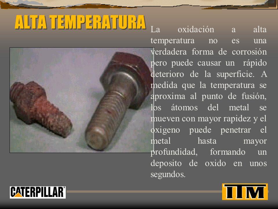 ALTA TEMPERATURA La oxidación a alta temperatura no es una verdadera forma de corrosión pero puede causar un rápido deterioro de la superficie. A medi