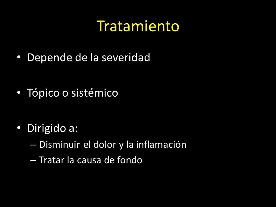 Tratamiento Depende de la severidad Tópico o sistémico Dirigido a: – Disminuir el dolor y la inflamación – Tratar la causa de fondo
