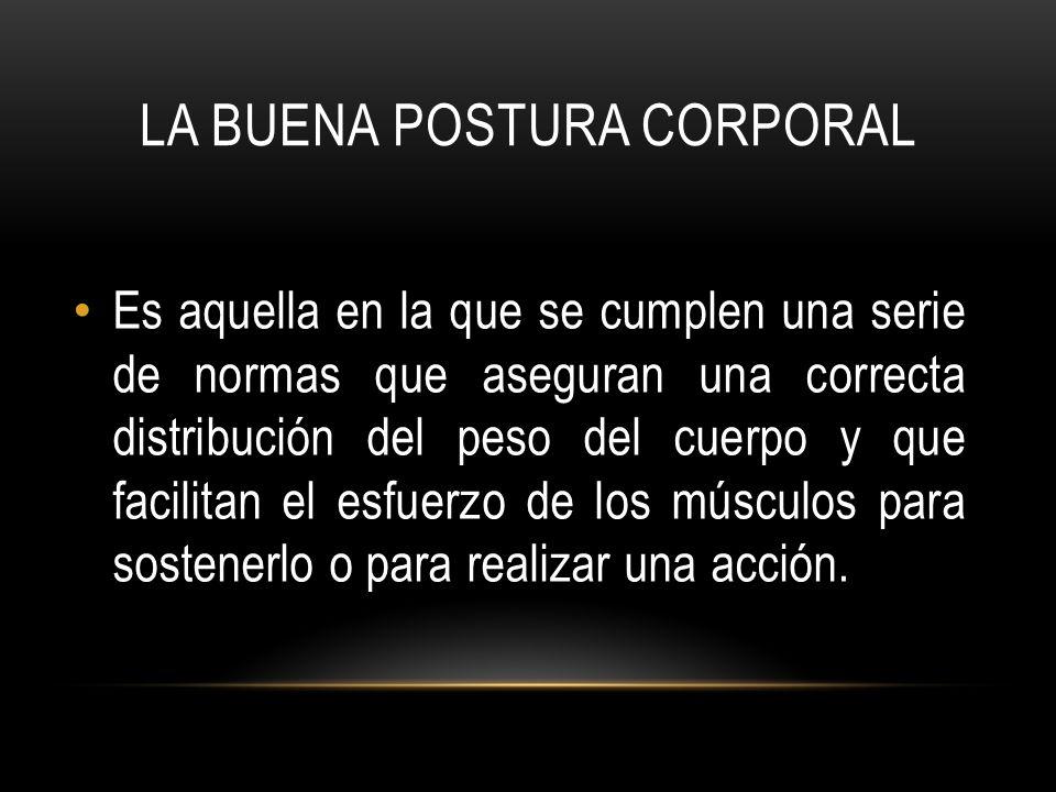 LA BUENA POSTURA CORPORAL Es aquella en la que se cumplen una serie de normas que aseguran una correcta distribución del peso del cuerpo y que facilitan el esfuerzo de los músculos para sostenerlo o para realizar una acción.