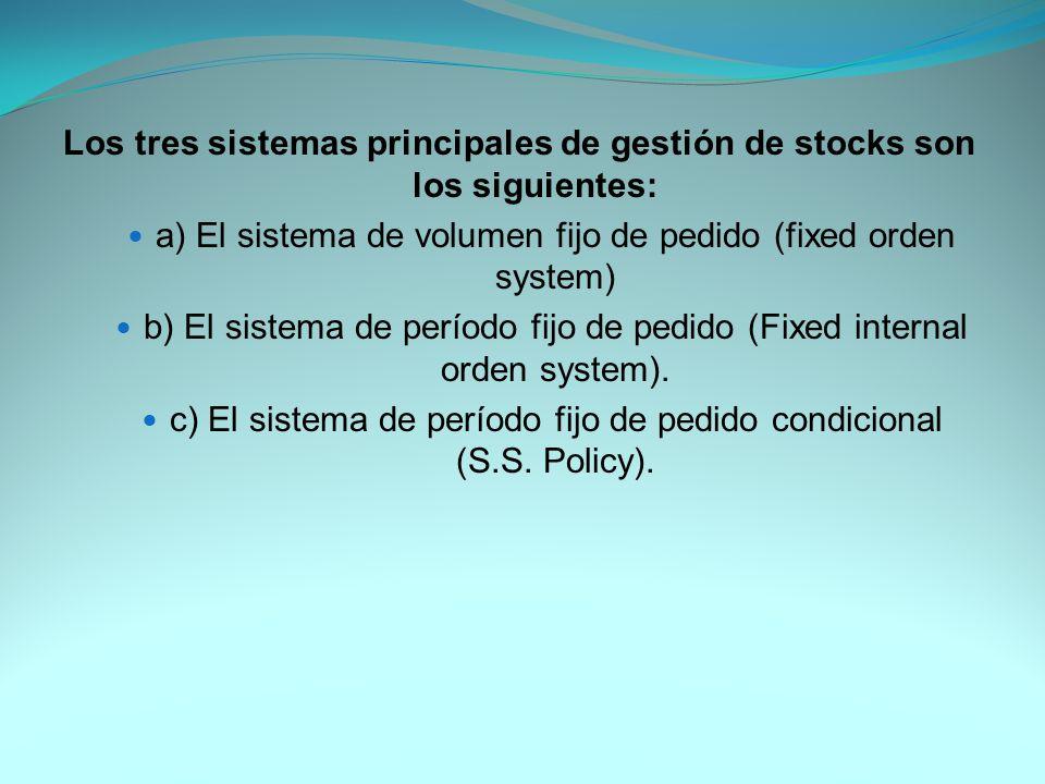 Los tres sistemas principales de gestión de stocks son los siguientes: a) El sistema de volumen fijo de pedido (fixed orden system) b) El sistema de período fijo de pedido (Fixed internal orden system).