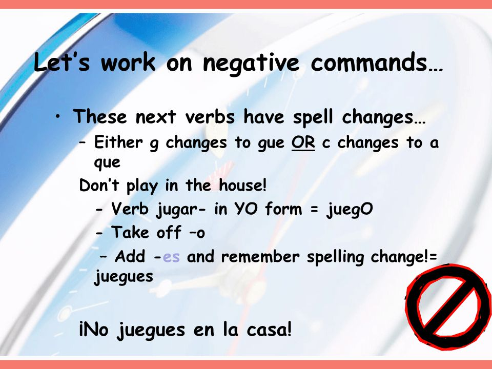 These next verbs have spell changes… –Either g changes to gue OR c changes to a que Don't play in the house.