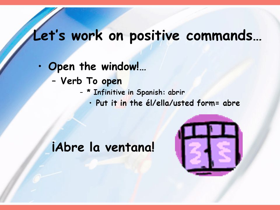 Let's work on positive commands… Open the window!… –Verb To open –* Infinitive in Spanish: abrir Put it in the él/ella/usted form= abre ¡Abre la ventana!