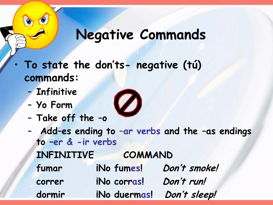 Negative Commands To state the don'ts- negative (tú) commands: –Infinitive –Yo Form –Take off the –o – Add–es ending to –ar verbs and the –as endings to –er & -ir verbs INFINITIVE COMMAND fumar¡No fumes.