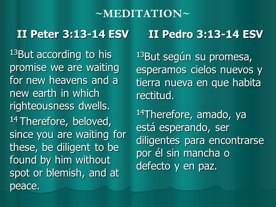 ~MEDITATION~ II Peter 3:13-14 ESV II Peter 3:13-14 ESV 13 But according to his promise we are waiting for new heavens and a new earth in which righteousness dwells.