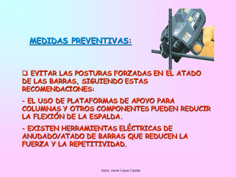 Autor: Javier López Castán MEDIDAS PREVENTIVAS:  EVITAR LAS POSTURAS FORZADAS EN EL ATADO DE LAS BARRAS, SIGUIENDO ESTAS RECOMENDACIONES: - EL USO DE PLATAFORMAS DE APOYO PARA COLUMNAS Y OTROS COMPONENTES PUEDEN REDUCIR LA FLEXIÓN DE LA ESPALDA.