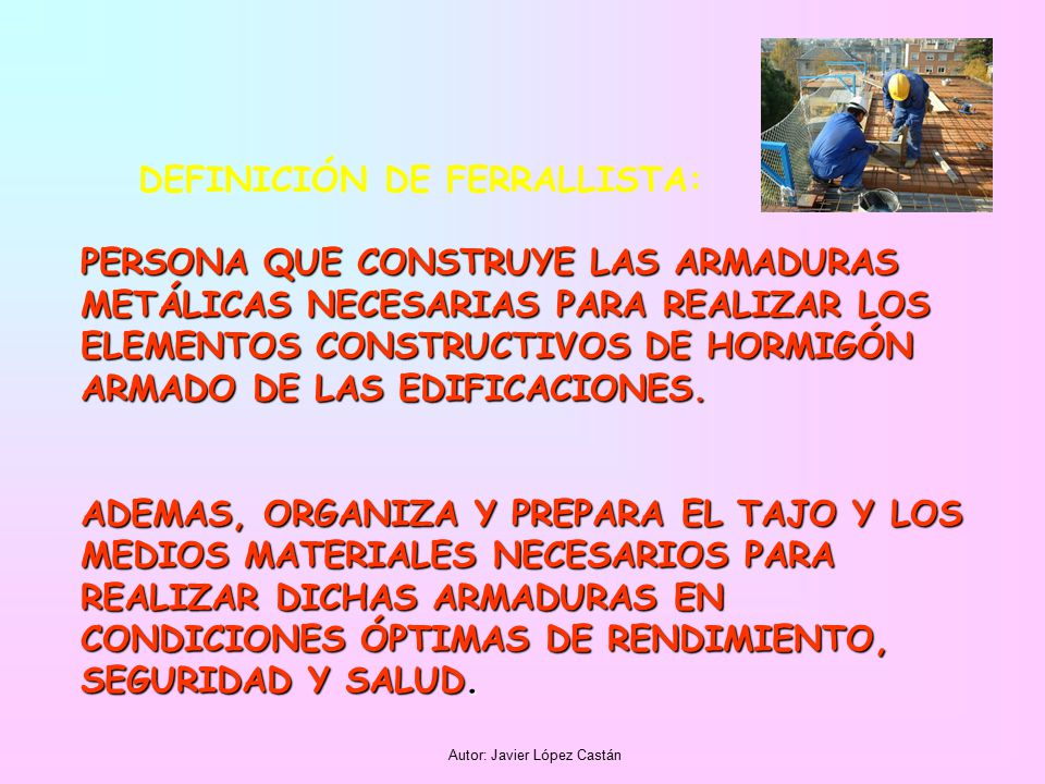 Autor: Javier López Castán DEFINICIÓN DE FERRALLISTA: PERSONA QUE CONSTRUYE LAS ARMADURAS METÁLICAS NECESARIAS PARA REALIZAR LOS ELEMENTOS CONSTRUCTIVOS DE HORMIGÓN ARMADO DE LAS EDIFICACIONES.