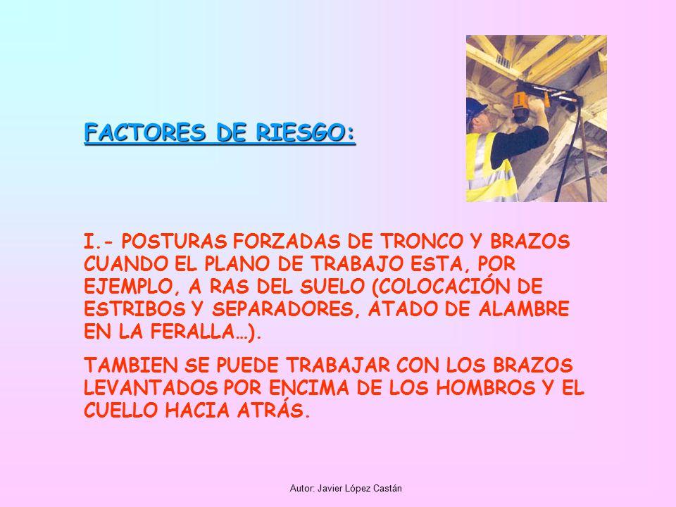 Autor: Javier López Castán FACTORES DE RIESGO: I.- POSTURAS FORZADAS DE TRONCO Y BRAZOS CUANDO EL PLANO DE TRABAJO ESTA, POR EJEMPLO, A RAS DEL SUELO (COLOCACIÓN DE ESTRIBOS Y SEPARADORES, ATADO DE ALAMBRE EN LA FERALLA…).
