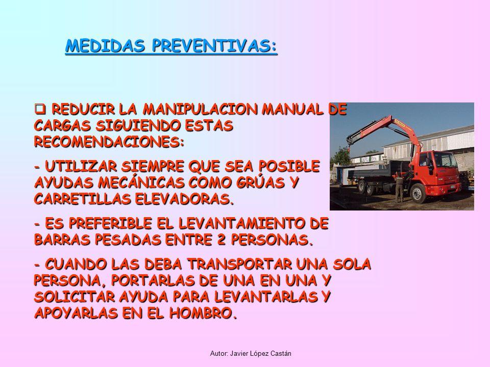 Autor: Javier López Castán MEDIDAS PREVENTIVAS:  REDUCIR LA MANIPULACION MANUAL DE CARGAS SIGUIENDO ESTAS RECOMENDACIONES: - UTILIZAR SIEMPRE QUE SEA POSIBLE AYUDAS MECÁNICAS COMO GRÚAS Y CARRETILLAS ELEVADORAS.