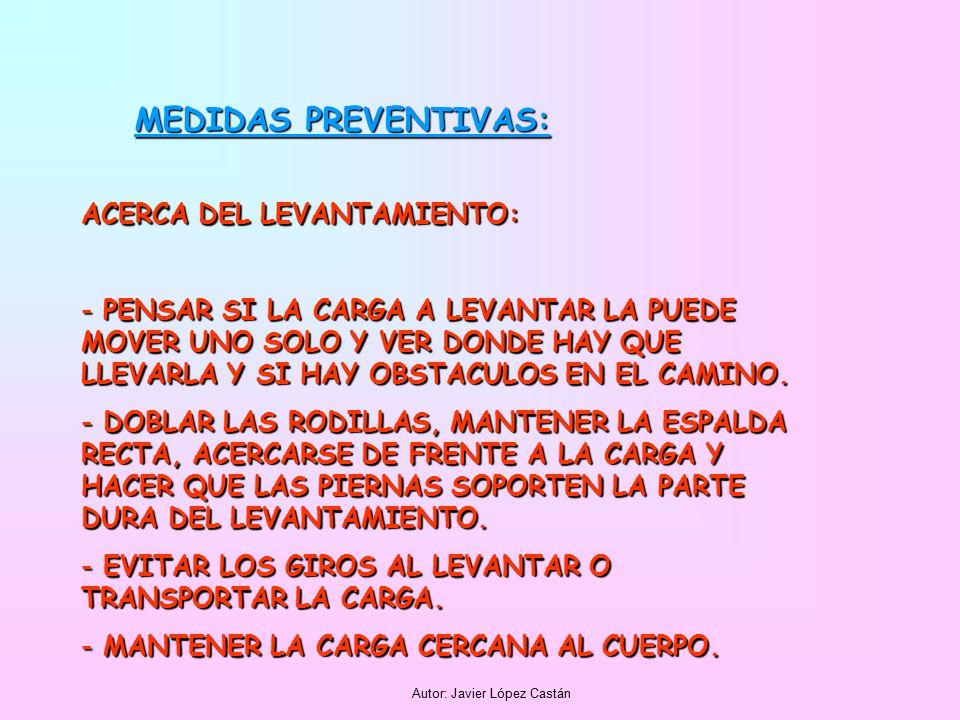 Autor: Javier López Castán MEDIDAS PREVENTIVAS: ACERCA DEL LEVANTAMIENTO: - PENSAR SI LA CARGA A LEVANTAR LA PUEDE MOVER UNO SOLO Y VER DONDE HAY QUE LLEVARLA Y SI HAY OBSTACULOS EN EL CAMINO.
