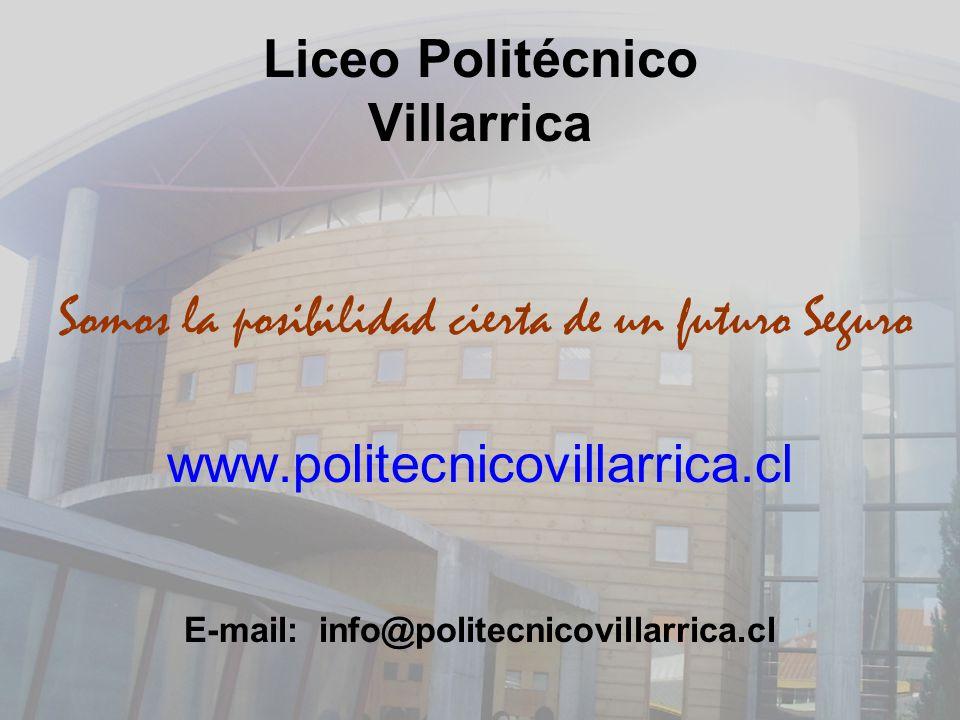Liceo Politécnico Villarrica Somos la posibilidad cierta de un futuro Seguro www.politecnicovillarrica.cl E-mail: info@politecnicovillarrica.cl