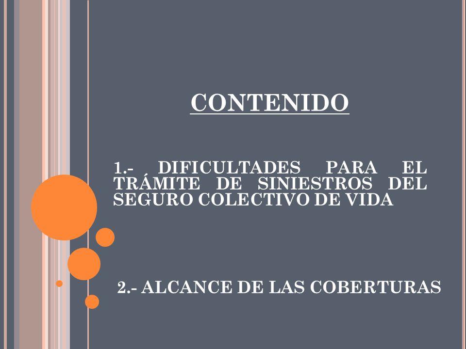2.- ALCANCE DE LAS COBERTURAS CONTENIDO 1.- DIFICULTADES PARA EL TRÁMITE DE SINIESTROS DEL SEGURO COLECTIVO DE VIDA