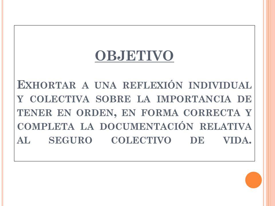 OBJETIVO E XHORTAR A UNA REFLEXIÓN INDIVIDUAL Y COLECTIVA SOBRE LA IMPORTANCIA DE TENER EN ORDEN, EN FORMA CORRECTA Y COMPLETA LA DOCUMENTACIÓN RELATIVA AL SEGURO COLECTIVO DE VIDA.