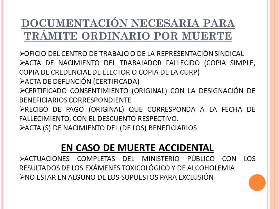 DOCUMENTACIÓN NECESARIA PARA TRÁMITE ORDINARIO POR MUERTE  OFICIO DEL CENTRO DE TRABAJO O DE LA REPRESENTACIÓN SINDICAL  ACTA DE NACIMIENTO DEL TRABAJADOR FALLECIDO (COPIA SIMPLE, COPIA DE CREDENCIAL DE ELECTOR O COPIA DE LA CURP)  ACTA DE DEFUNCIÓN (CERTIFICADA)  CERTIFICADO CONSENTIMIENTO (ORIGINAL) CON LA DESIGNACIÓN DE BENEFICIARIOS CORRESPONDIENTE  RECIBO DE PAGO (ORIGINAL) QUE CORRESPONDA A LA FECHA DE FALLECIMIENTO, CON EL DESCUENTO RESPECTIVO.