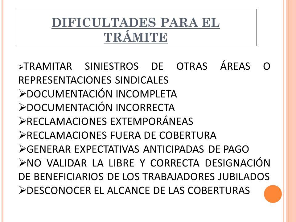DIFICULTADES PARA EL TRÁMITE  TRAMITAR SINIESTROS DE OTRAS ÁREAS O REPRESENTACIONES SINDICALES  DOCUMENTACIÓN INCOMPLETA  DOCUMENTACIÓN INCORRECTA  RECLAMACIONES EXTEMPORÁNEAS  RECLAMACIONES FUERA DE COBERTURA  GENERAR EXPECTATIVAS ANTICIPADAS DE PAGO  NO VALIDAR LA LIBRE Y CORRECTA DESIGNACIÓN DE BENEFICIARIOS DE LOS TRABAJADORES JUBILADOS  DESCONOCER EL ALCANCE DE LAS COBERTURAS