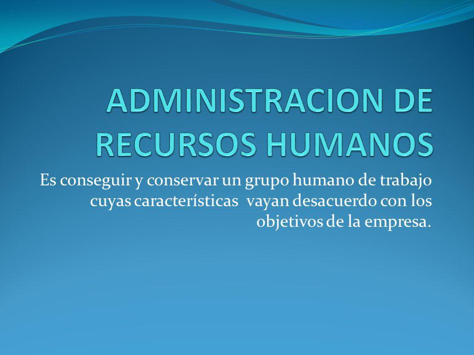 Es conseguir y conservar un grupo humano de trabajo cuyas características vayan desacuerdo con los objetivos de la empresa.