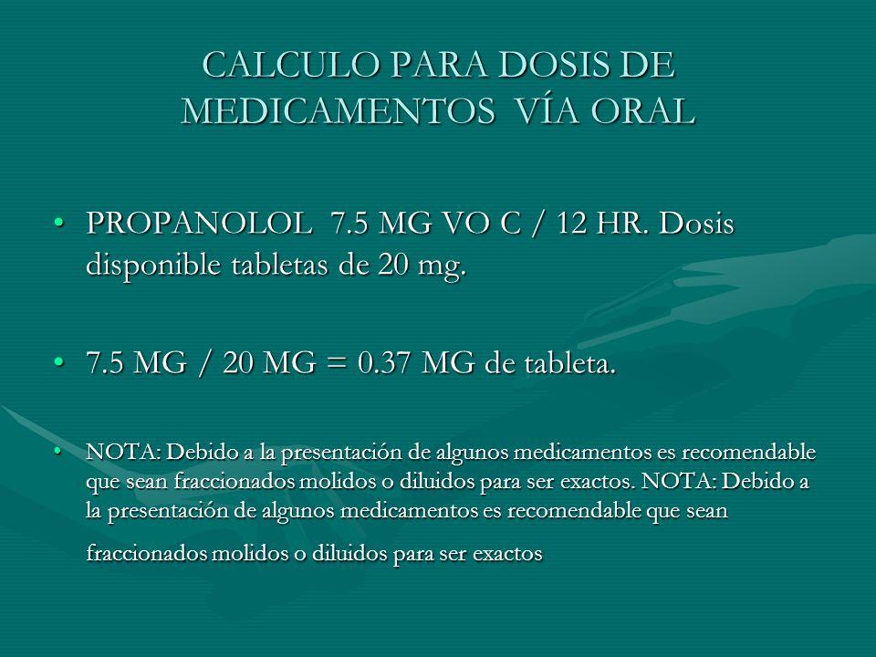 CALCULO PARA DOSIS DE MEDICAMENTOS VÍA ORAL PROPANOLOL 7.5 MG VO C / 12 HR.