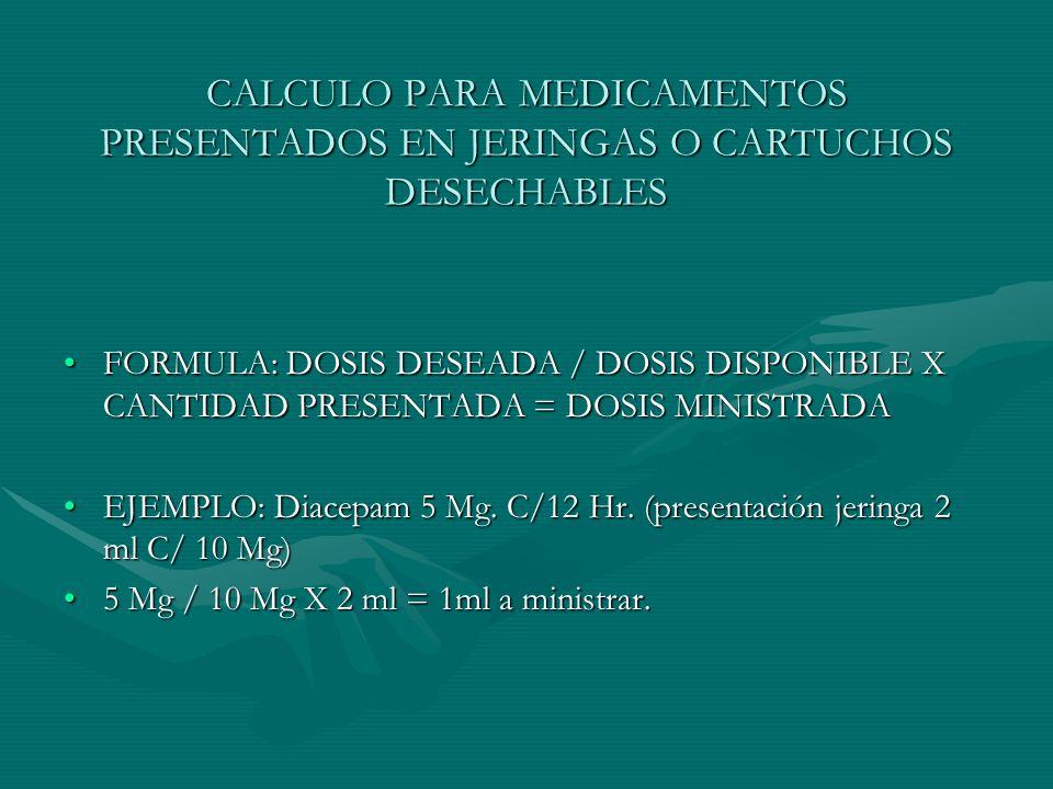 CALCULO PARA MEDICAMENTOS PRESENTADOS EN JERINGAS O CARTUCHOS DESECHABLES FORMULA: DOSIS DESEADA / DOSIS DISPONIBLE X CANTIDAD PRESENTADA = DOSIS MINISTRADAFORMULA: DOSIS DESEADA / DOSIS DISPONIBLE X CANTIDAD PRESENTADA = DOSIS MINISTRADA EJEMPLO: Diacepam 5 Mg.