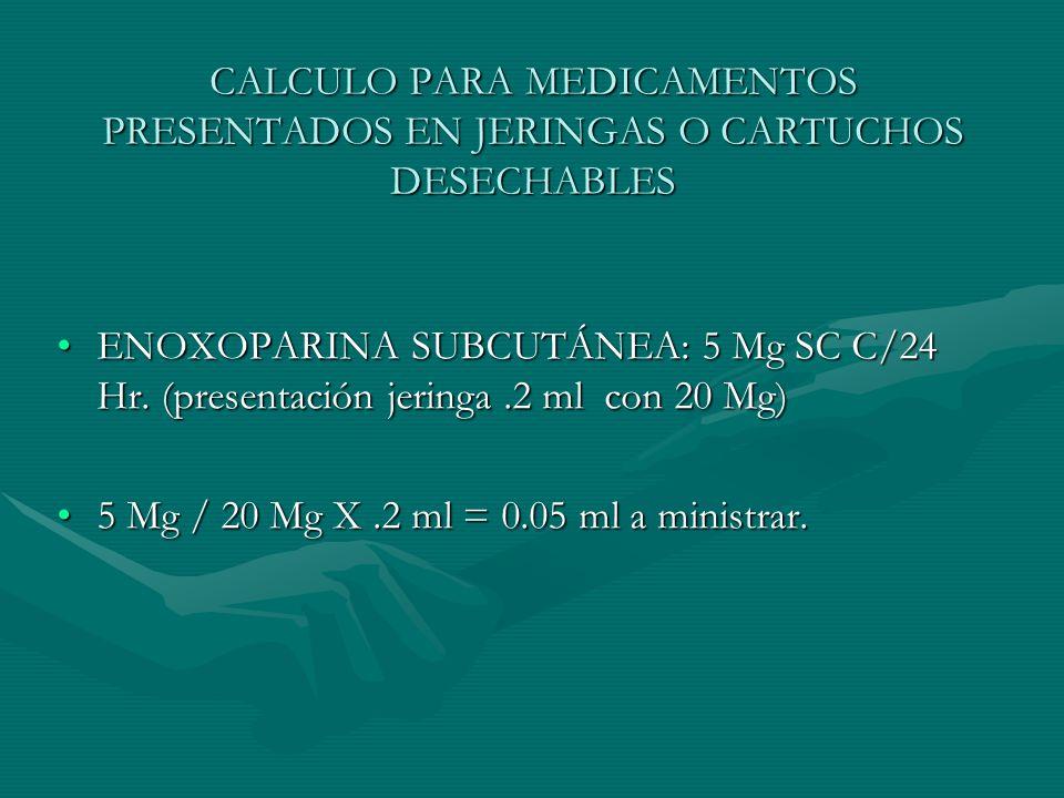CALCULO PARA MEDICAMENTOS PRESENTADOS EN JERINGAS O CARTUCHOS DESECHABLES ENOXOPARINA SUBCUTÁNEA: 5 Mg SC C/24 Hr.