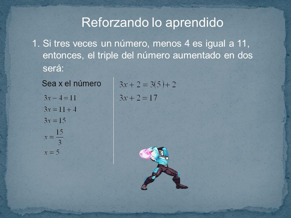 Reforzando lo aprendido 1.Si tres veces un número, menos 4 es igual a 11, entonces, el triple del número aumentado en dos será: Sea x el número