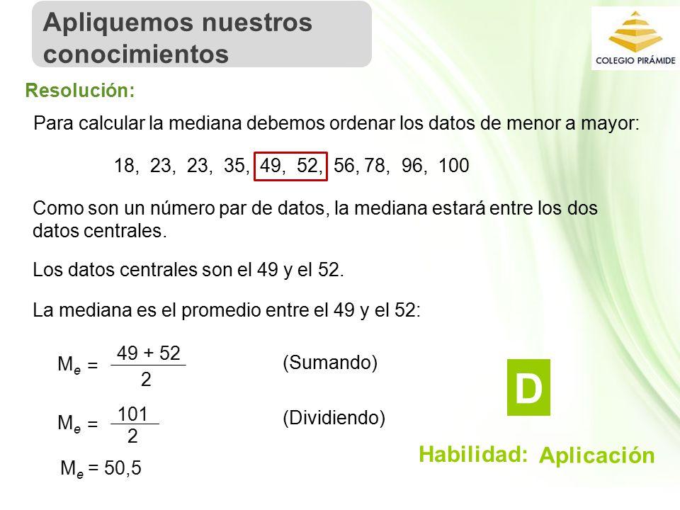 Propiedad Intelectual Cpech Para calcular la mediana debemos ordenar los datos de menor a mayor: 18, 23, 23, 35, 49, 52, 56, 78, 96, 100 Como son un número par de datos, la mediana estará entre los dos datos centrales.
