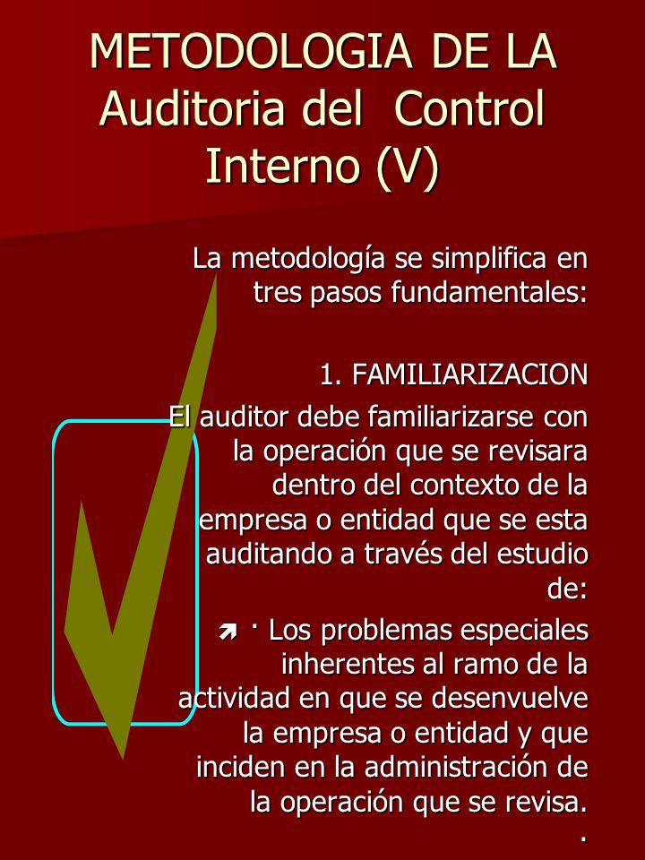 METODOLOGIA DE LA Auditoria del Control Interno (V) La metodología se simplifica en tres pasos fundamentales: 1. FAMILIARIZACION El auditor debe famil