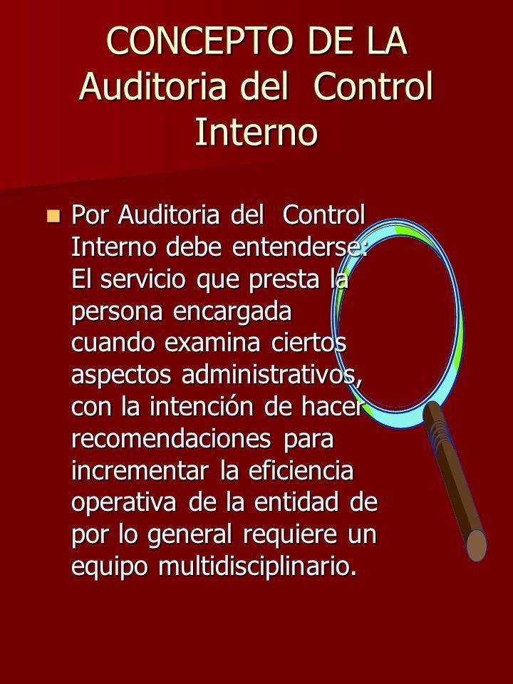 OBJETIVO DE LA Auditoria del Control Interno El objetivo de la Auditoria del Control Interno se cumple al presentar recomendaciones que tiendan a incrementar la eficiencia de las empresas o entidades a que se practique.