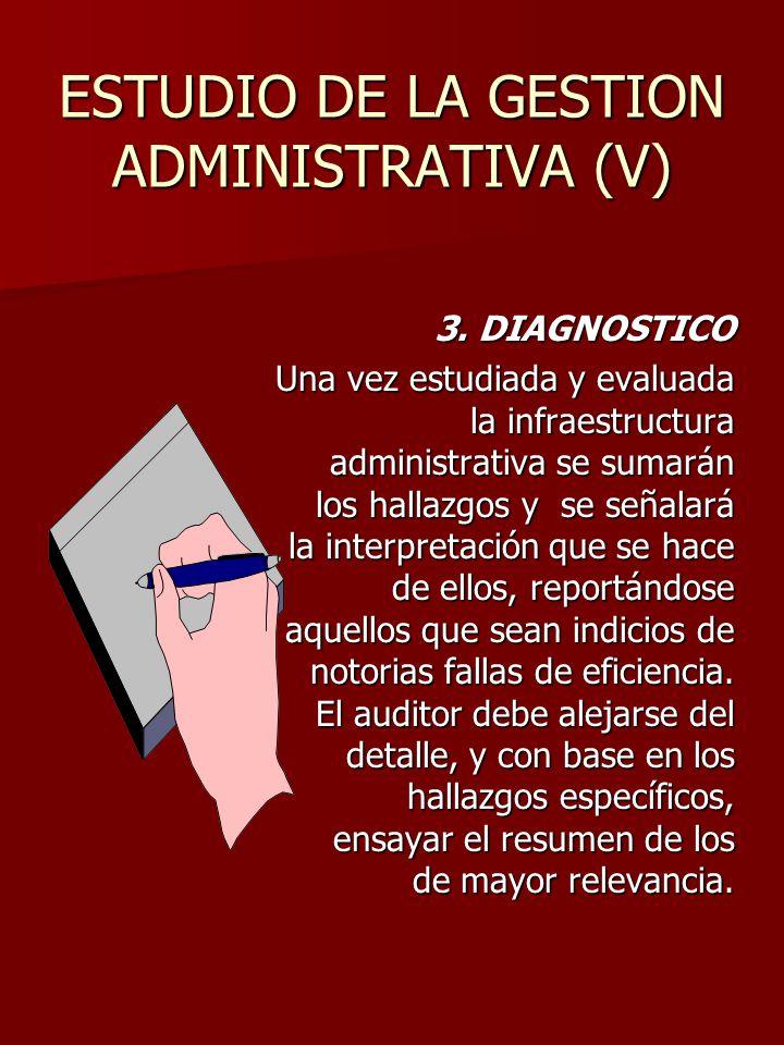 ESTUDIO DE LA GESTION ADMINISTRATIVA (V) 3. DIAGNOSTICO Una vez estudiada y evaluada la infraestructura administrativa se sumarán los hallazgos y se s