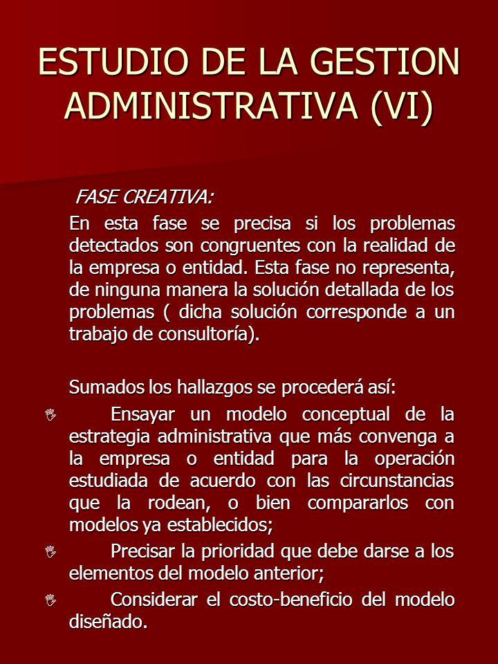 ESTUDIO DE LA GESTION ADMINISTRATIVA (VI) FASE CREATIVA: FASE CREATIVA: En esta fase se precisa si los problemas detectados son congruentes con la rea