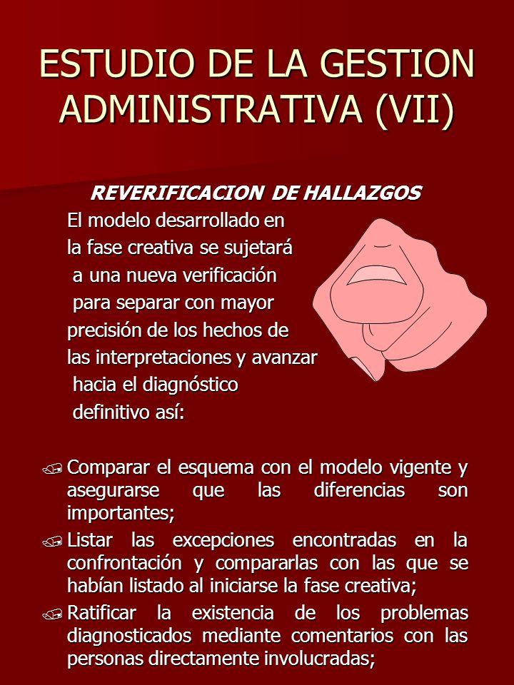 ESTUDIO DE LA GESTION ADMINISTRATIVA (VII) REVERIFICACION DE HALLAZGOS El modelo desarrollado en la fase creativa se sujetará a una nueva verificación