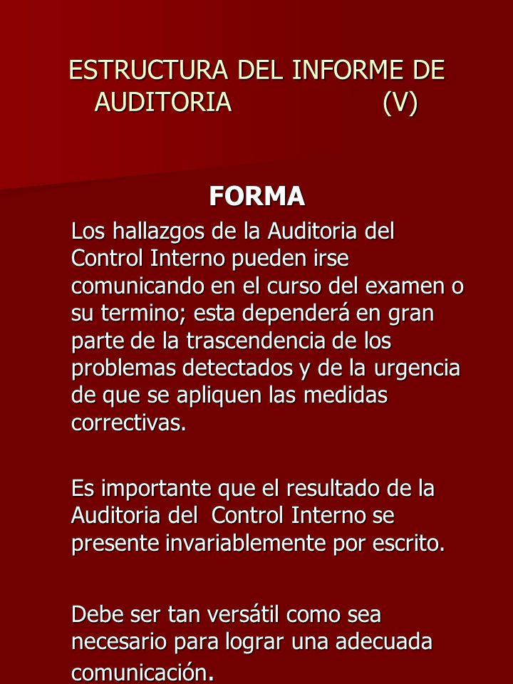ESTRUCTURA DEL INFORME DE AUDITORIA (V) FORMA Los hallazgos de la Auditoria del Control Interno pueden irse comunicando en el curso del examen o su te