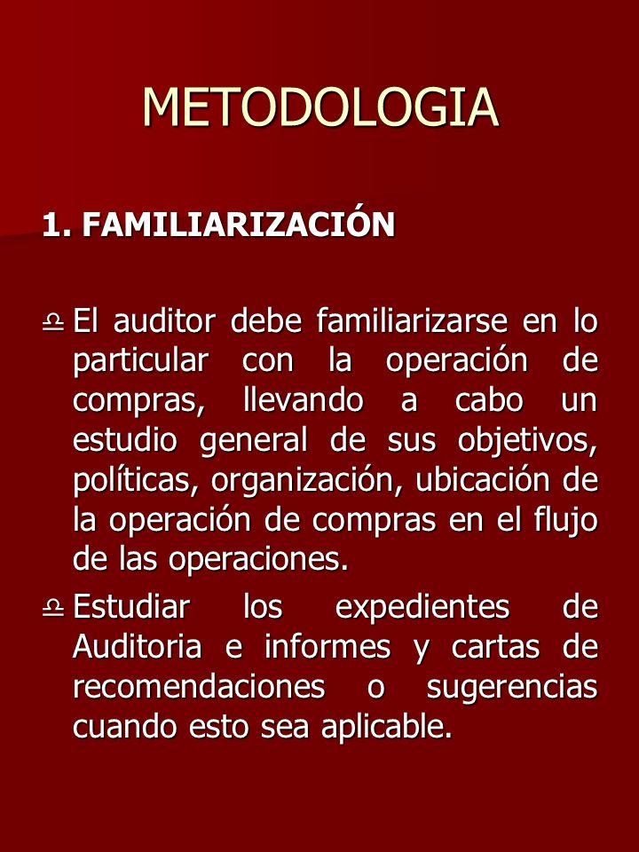 METODOLOGIA 1. FAMILIARIZACIÓN  El auditor debe familiarizarse en lo particular con la operación de compras, llevando a cabo un estudio general de su