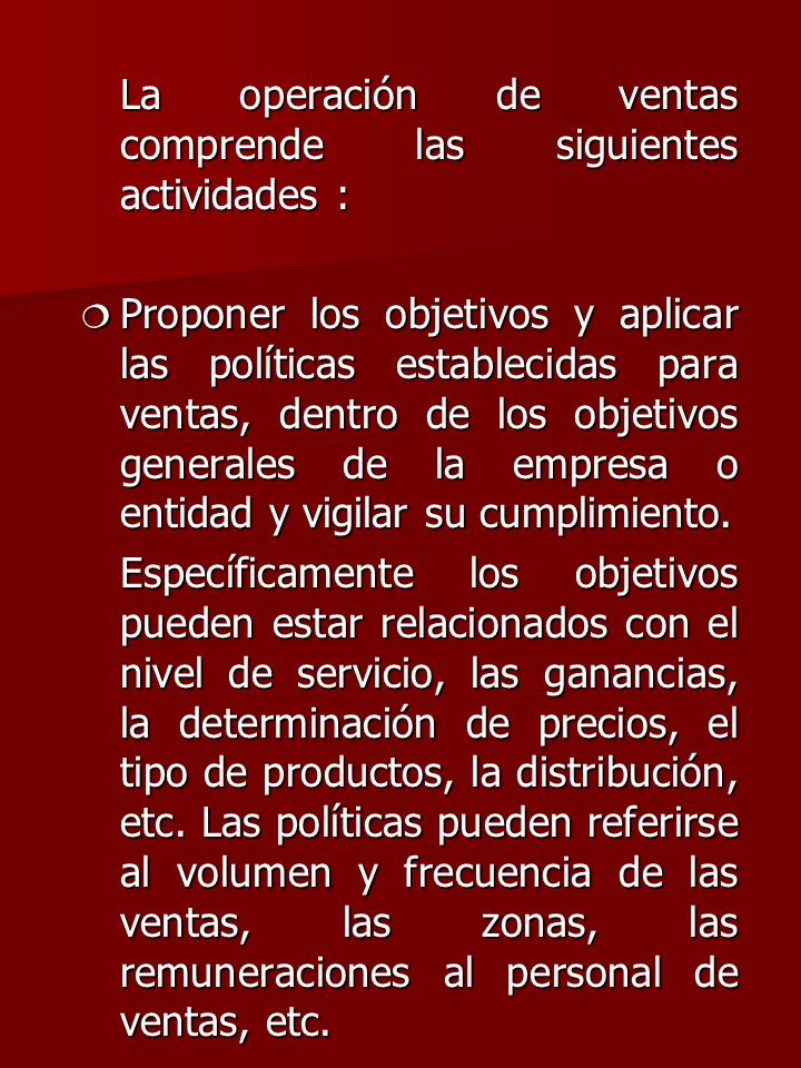 La operación de ventas comprende las siguientes actividades : ¦ Proponer los objetivos y aplicar las políticas establecidas para ventas, dentro de los