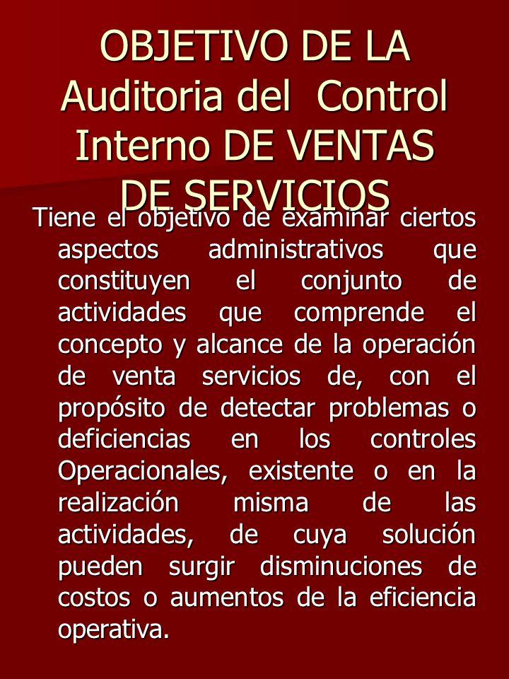 OBJETIVO DE LA Auditoria del Control Interno DE VENTAS DE SERVICIOS Tiene el objetivo de examinar ciertos aspectos administrativos que constituyen el