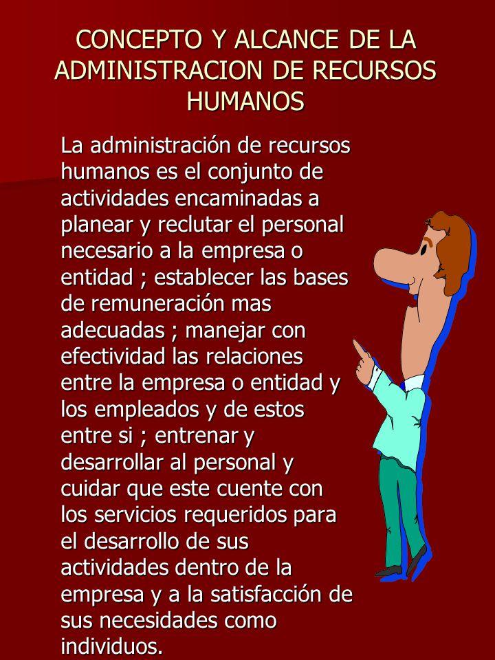 CONCEPTO Y ALCANCE DE LA ADMINISTRACION DE RECURSOS HUMANOS La administración de recursos humanos es el conjunto de actividades encaminadas a planear