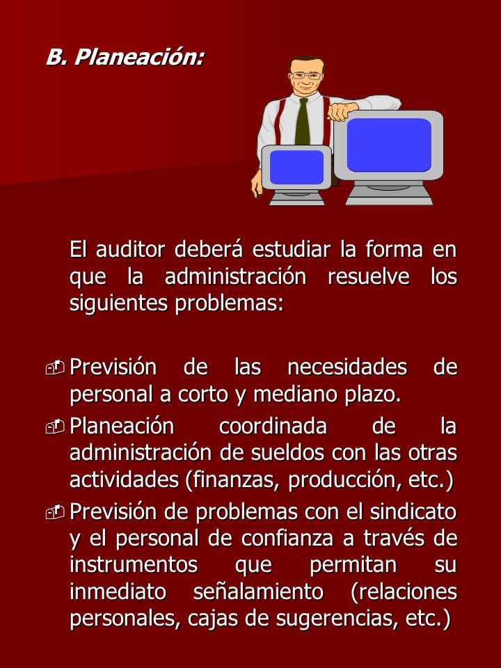 B. Planeación: El auditor deberá estudiar la forma en que la administración resuelve los siguientes problemas: - Previsión de las necesidades de perso