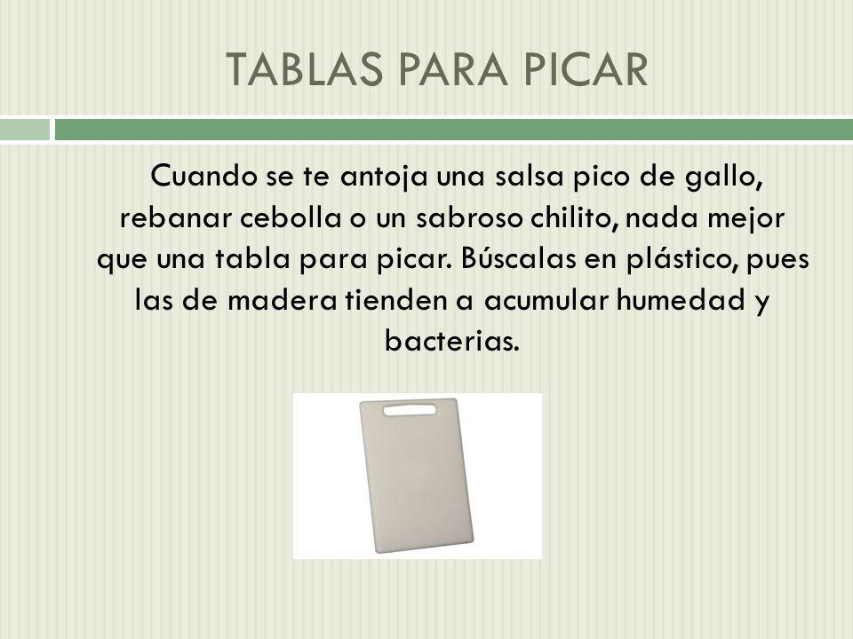 TABLAS PARA PICAR Cuando se te antoja una salsa pico de gallo, rebanar cebolla o un sabroso chilito, nada mejor que una tabla para picar.