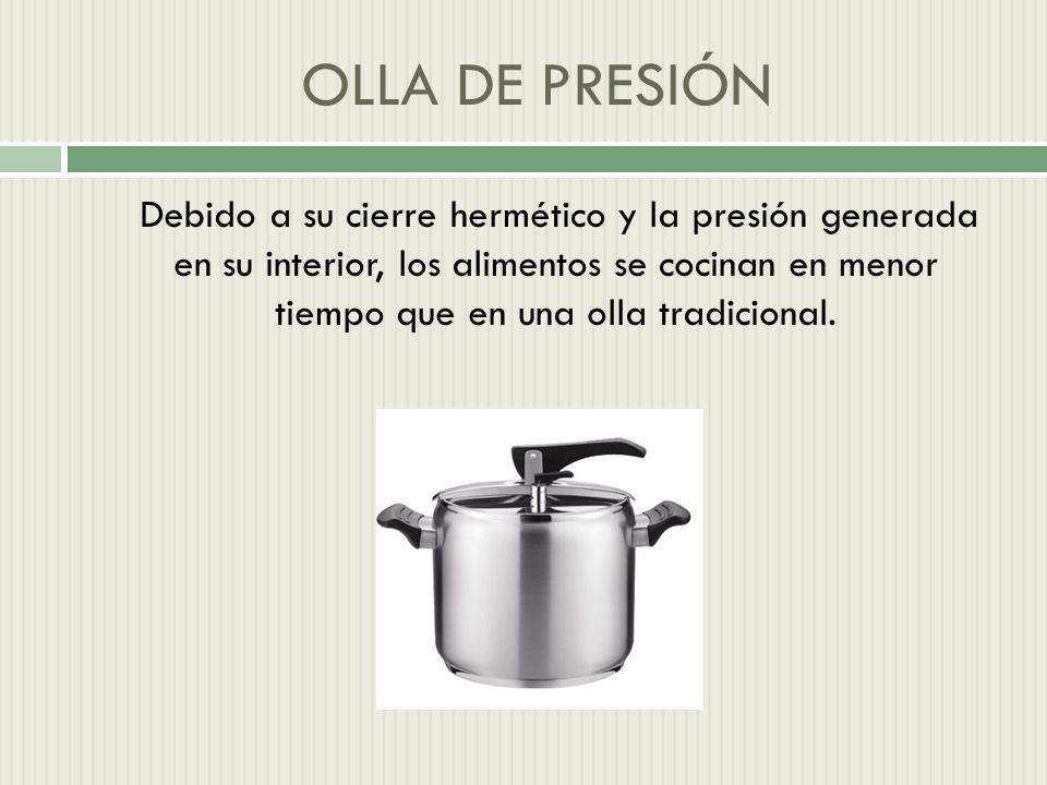OLLA DE PRESIÓN Debido a su cierre hermético y la presión generada en su interior, los alimentos se cocinan en menor tiempo que en una olla tradicional.