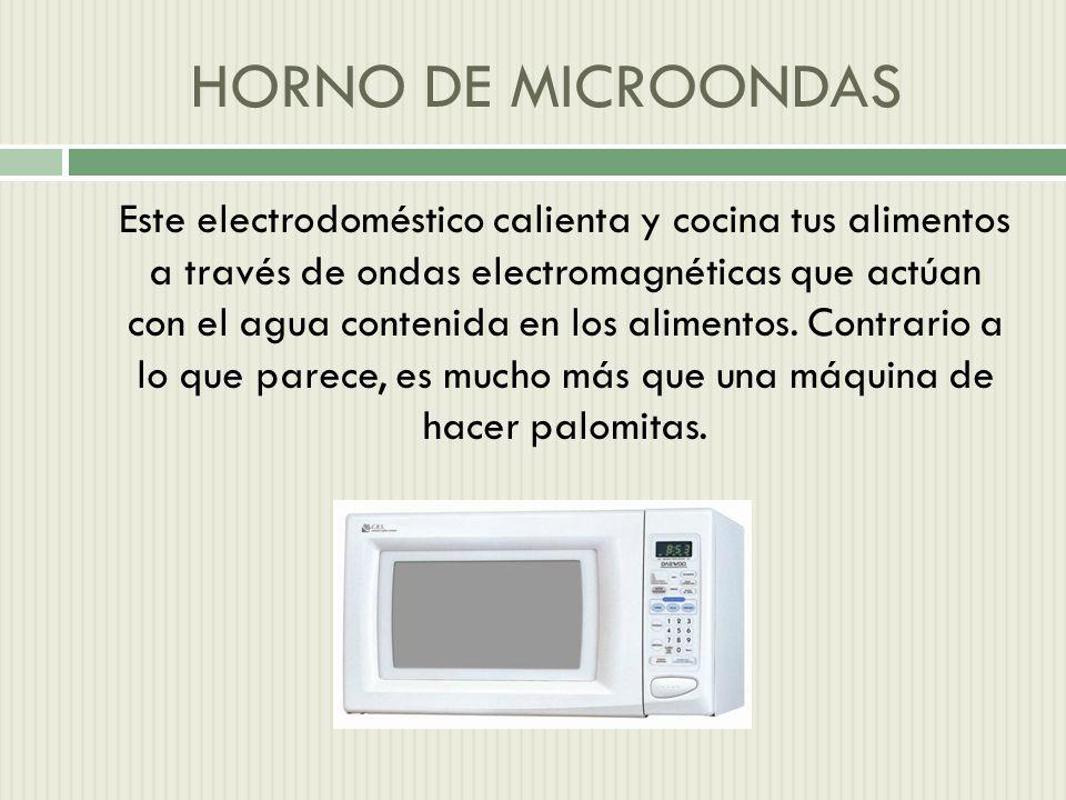 HORNO DE MICROONDAS Este electrodoméstico calienta y cocina tus alimentos a través de ondas electromagnéticas que actúan con el agua contenida en los alimentos.