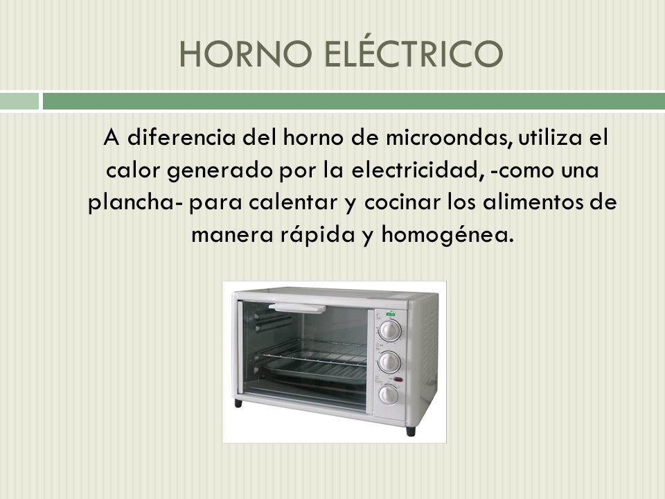 HORNO ELÉCTRICO A diferencia del horno de microondas, utiliza el calor generado por la electricidad, -como una plancha- para calentar y cocinar los alimentos de manera rápida y homogénea.