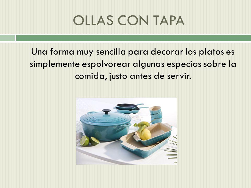 OLLAS CON TAPA Una forma muy sencilla para decorar los platos es simplemente espolvorear algunas especias sobre la comida, justo antes de servir.