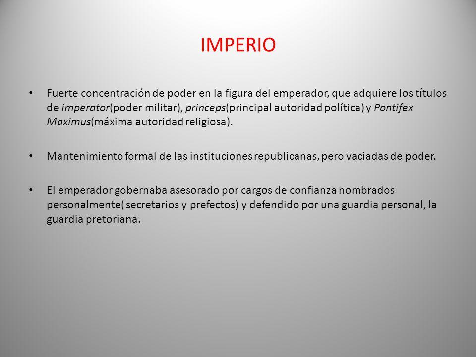 IMPERIO Fuerte concentración de poder en la figura del emperador, que adquiere los títulos de imperator(poder militar), princeps(principal autoridad política) y Pontifex Maximus(máxima autoridad religiosa).