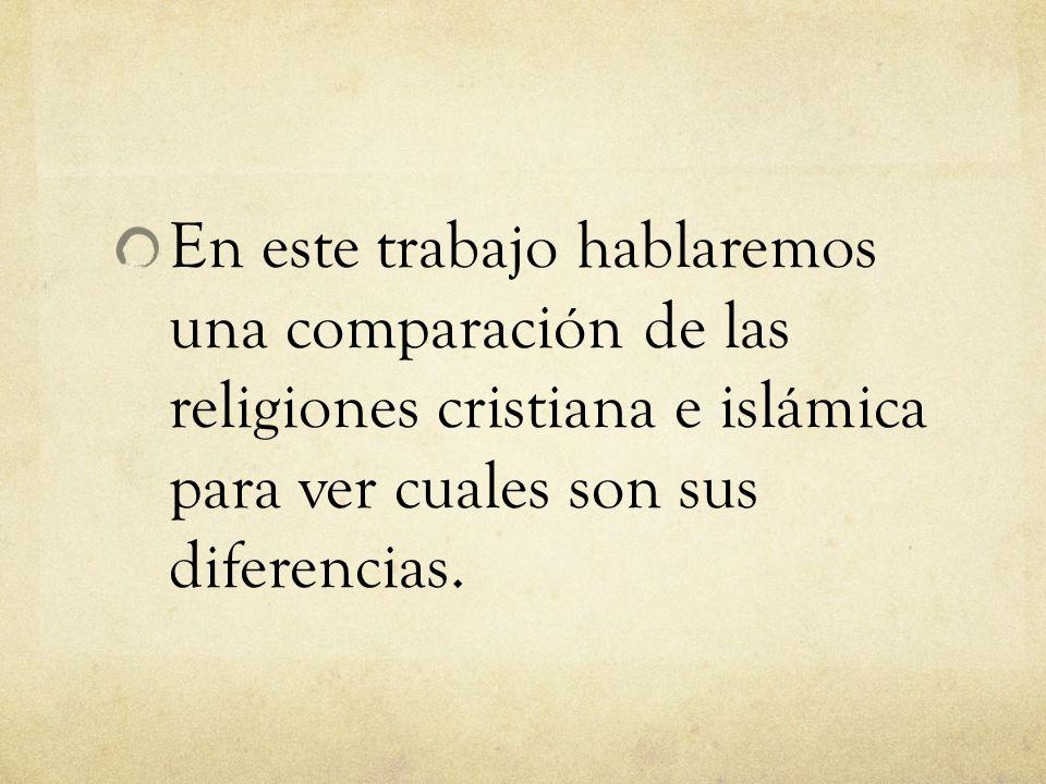 En este trabajo hablaremos una comparación de las religiones cristiana e islámica para ver cuales son sus diferencias.
