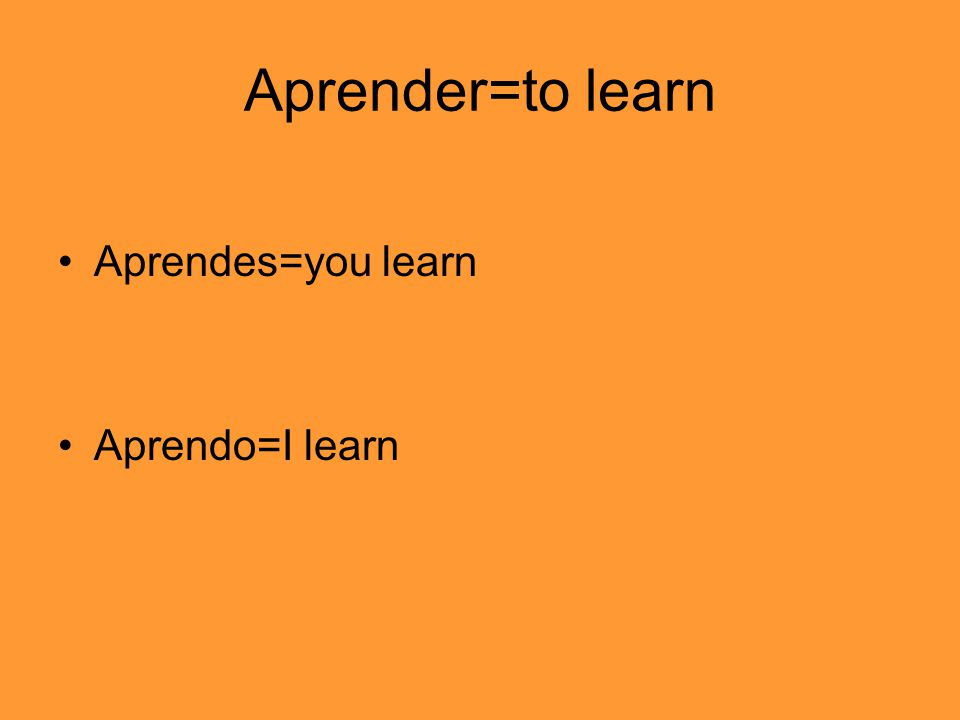 Aprender=to learn Aprendes=you learn Aprendo=I learn