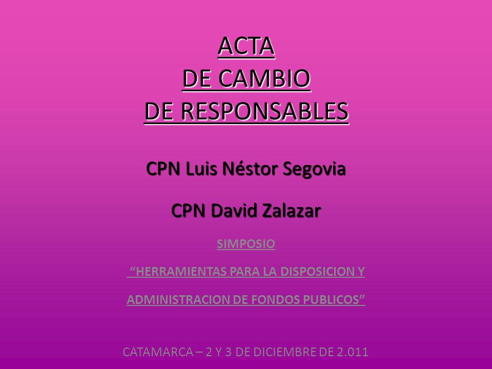 """ACTA DE CAMBIO DE RESPONSABLES SIMPOSIO """"HERRAMIENTAS PARA LA DISPOSICION Y ADMINISTRACION DE FONDOS PUBLICOS"""" CATAMARCA – 2 Y 3 DE DICIEMBRE DE 2.011"""