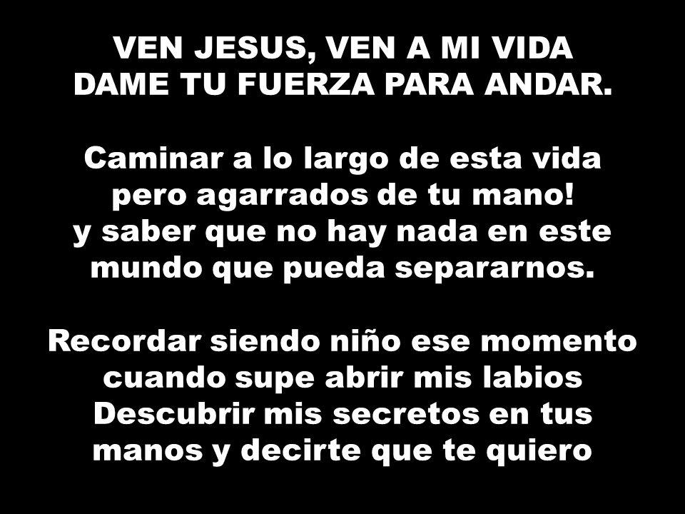 VEN JESUS, VEN A MI VIDA DAME TU FUERZA PARA ANDAR.