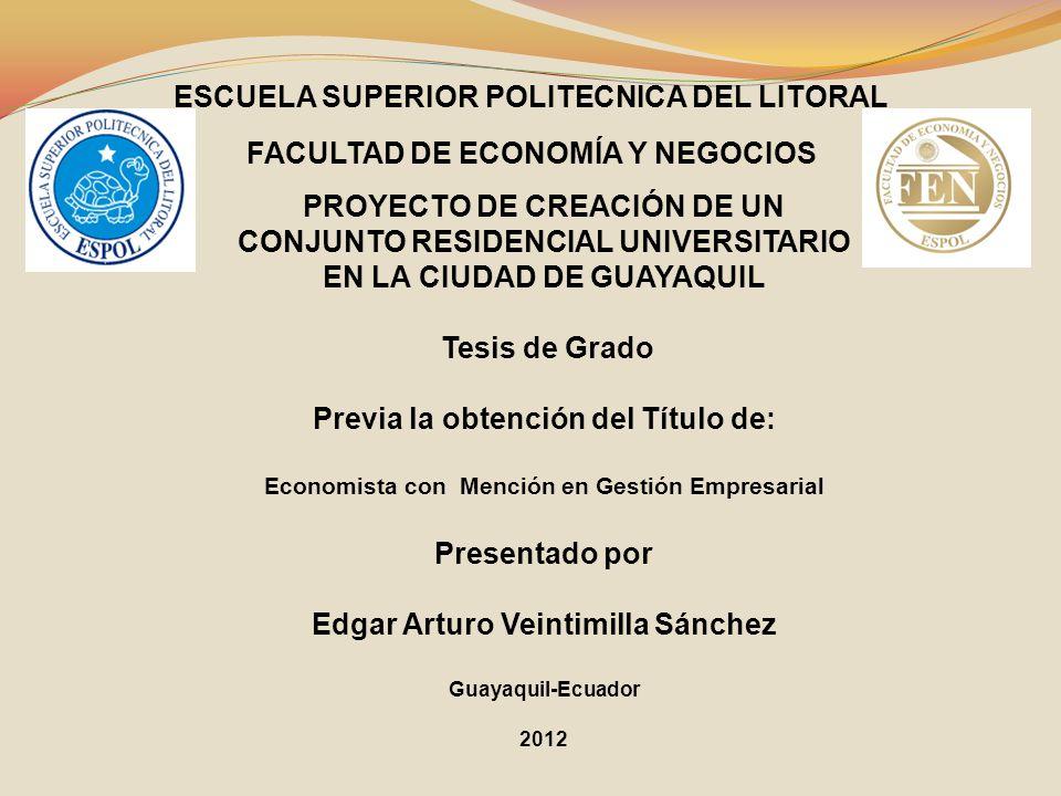 ESCUELA SUPERIOR POLITECNICA DEL LITORAL FACULTAD DE ECONOMÍA Y NEGOCIOS PROYECTO DE CREACIÓN DE UN CONJUNTO RESIDENCIAL UNIVERSITARIO EN LA CIUDAD DE GUAYAQUIL Tesis de Grado Previa la obtención del Título de: Economista con Mención en Gestión Empresarial Presentado por Edgar Arturo Veintimilla Sánchez Guayaquil-Ecuador 2012