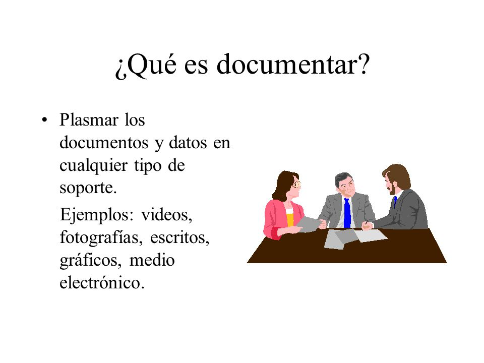 ¿Qué es documentar? Plasmar los documentos y datos en cualquier tipo de soporte. Ejemplos: videos, fotografías, escritos, gráficos, medio electrónico.