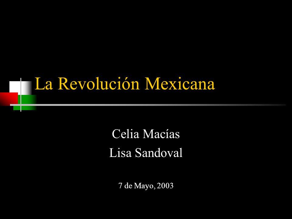 La Revolución Mexicana Celia Macías Lisa Sandoval 7 de Mayo, 2003
